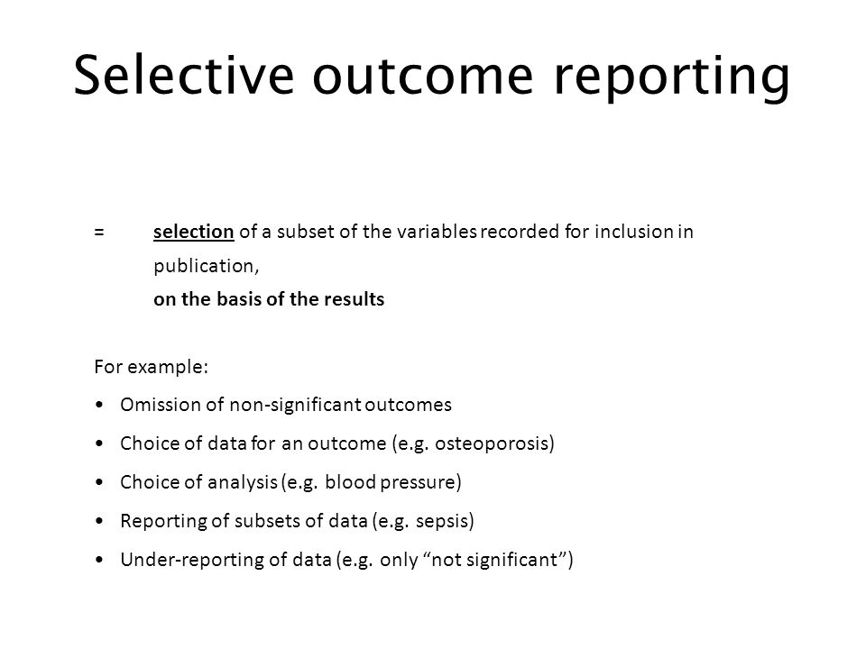 Selective outcome reporting = selection of a subset of the variables recorded for inclusion in publication, on the basis of the results For example: Omission of non-significant outcomes Choice of data for an outcome (e.g.