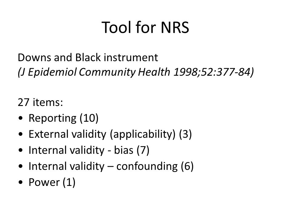 Tool for NRS Downs and Black instrument (J Epidemiol Community Health 1998;52:377-84) 27 items: Reporting (10) External validity (applicability) (3) I