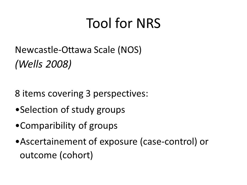 Tool for NRS Newcastle-Ottawa Scale (NOS) (Wells 2008) 8 items covering 3 perspectives: Selection of study groups Comparibility of groups Ascertainement of exposure (case-control) or outcome (cohort)