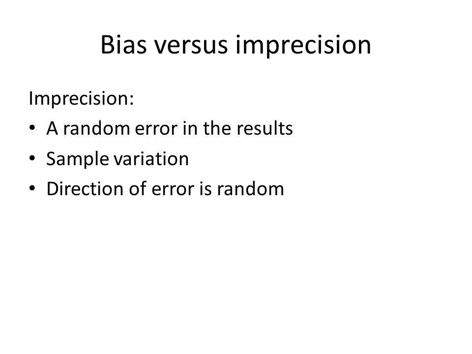 Bias versus imprecision Imprecision: A random error in the results Sample variation Direction of error is random