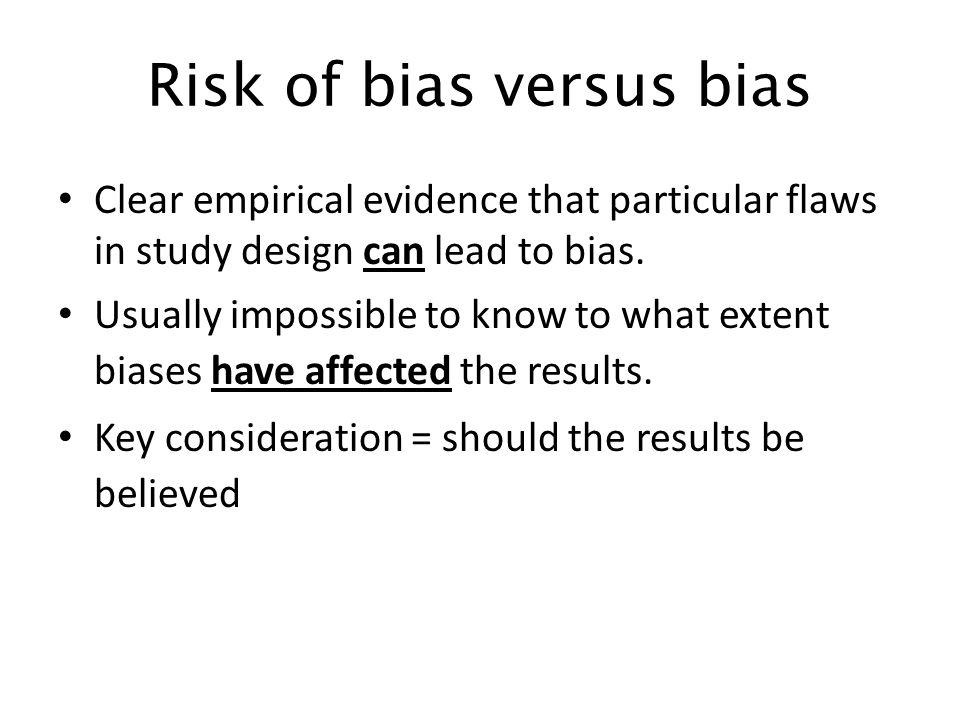 Risk of bias versus bias Clear empirical evidence that particular flaws in study design can lead to bias. Usually impossible to know to what extent bi