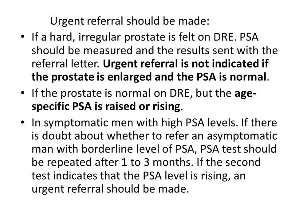 Urgent referral should be made: If a hard, irregular prostate is felt on DRE.