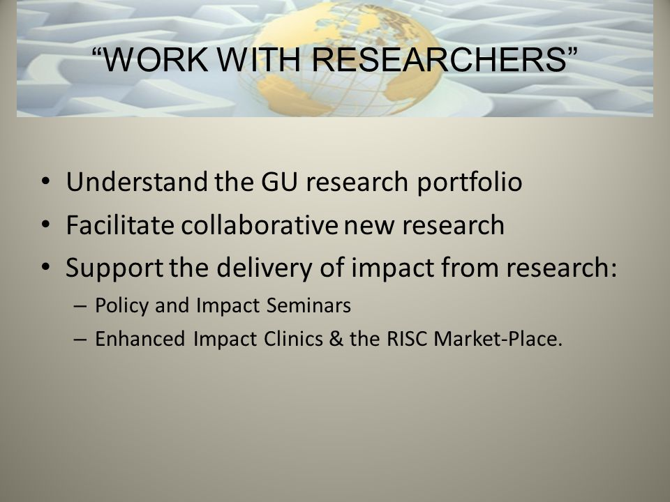 Understand the GU research portfolio Facilitate collaborative new research Support the delivery of impact from research: – Policy and Impact Seminars – Enhanced Impact Clinics & the RISC Market-Place.