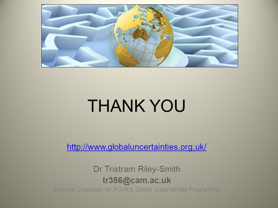 THANK YOU http://www.globaluncertainties.org.uk/ Dr Tristram Riley-Smith tr356@cam.ac.uk External Champion for RCUK's Global Uncertainties Programme