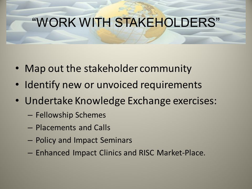 Map out the stakeholder community Identify new or unvoiced requirements Undertake Knowledge Exchange exercises: – Fellowship Schemes – Placements and Calls – Policy and Impact Seminars – Enhanced Impact Clinics and RISC Market-Place.