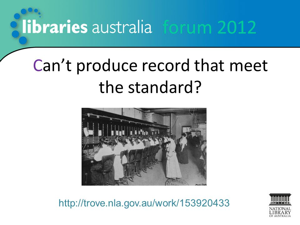 forum 2012 Can't produce record that meet the standard? http://trove.nla.gov.au/work/153920433