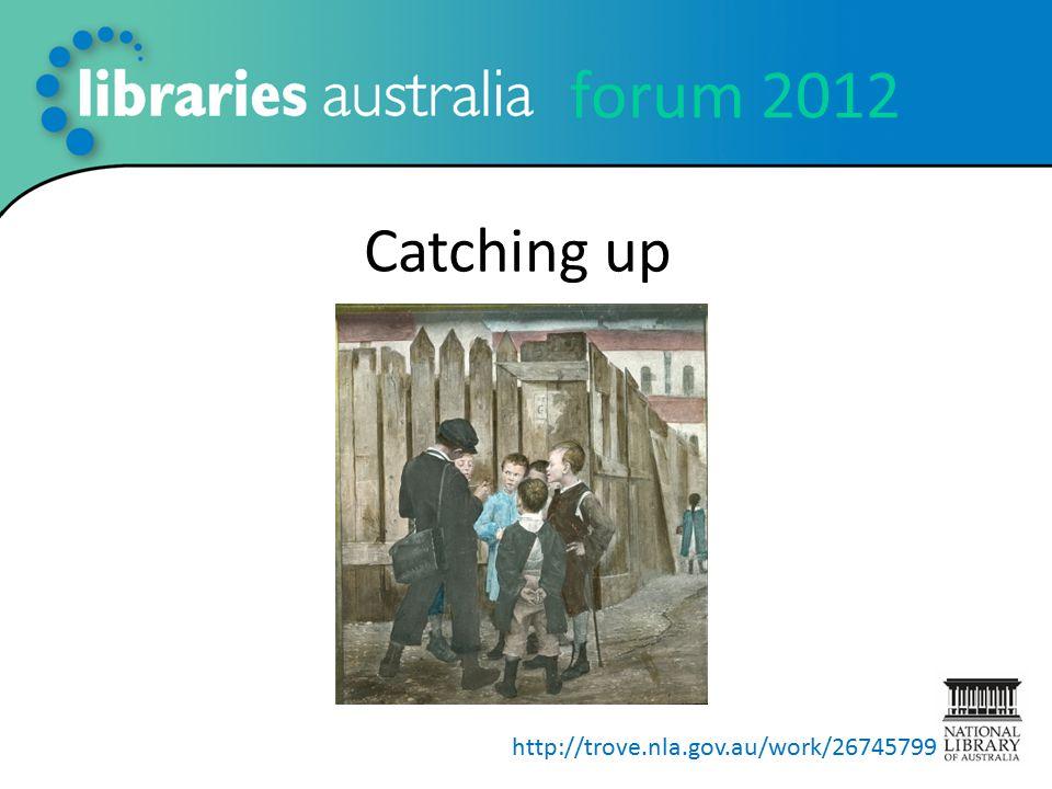 forum 2012 Catching up http://trove.nla.gov.au/work/26745799
