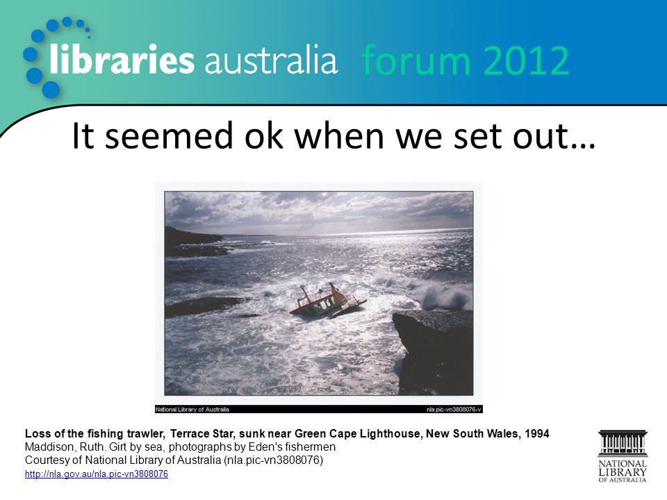 forum 2012 It seemed ok when we set out… Loss of the fishing trawler, Terrace Star, sunk near Green Cape Lighthouse, New South Wales, 1994 Maddison, Ruth.