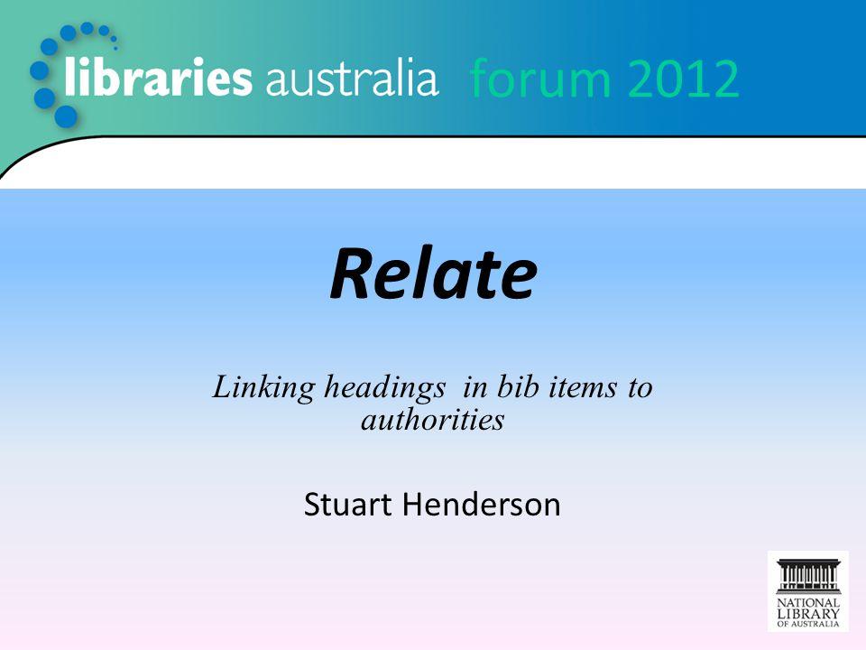 forum 2012 Relate Linking headings in bib items to authorities Stuart Henderson