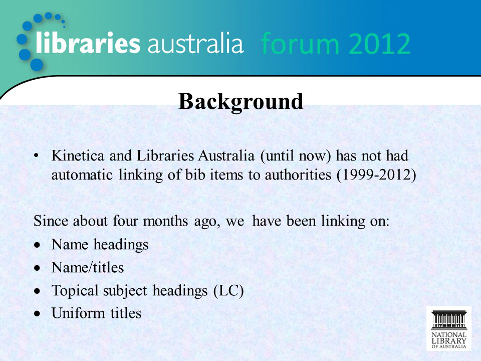 forum 2012 Background Kinetica and Libraries Australia (until now) has not had automatic linking of bib items to authorities (1999-2012) Since about f