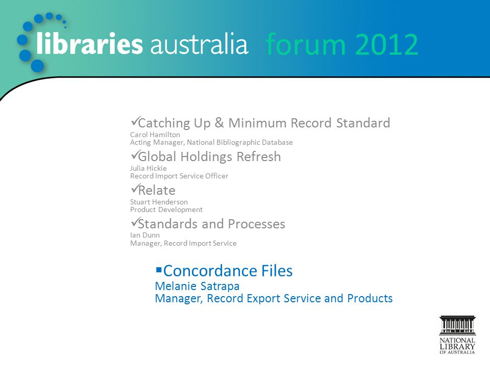 forum 2012 Catching Up & Minimum Record Standard Carol Hamilton Acting Manager, National Bibliographic Database Global Holdings Refresh Julia Hickie Record Import Service Officer Relate Stuart Henderson Product Development Standards and Processes Ian Dunn Manager, Record Import Service  Concordance Files Melanie Satrapa Manager, Record Export Service and Products
