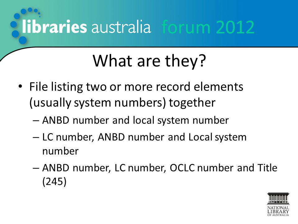 forum 2012 What are they? File listing two or more record elements (usually system numbers) together – ANBD number and local system number – LC number