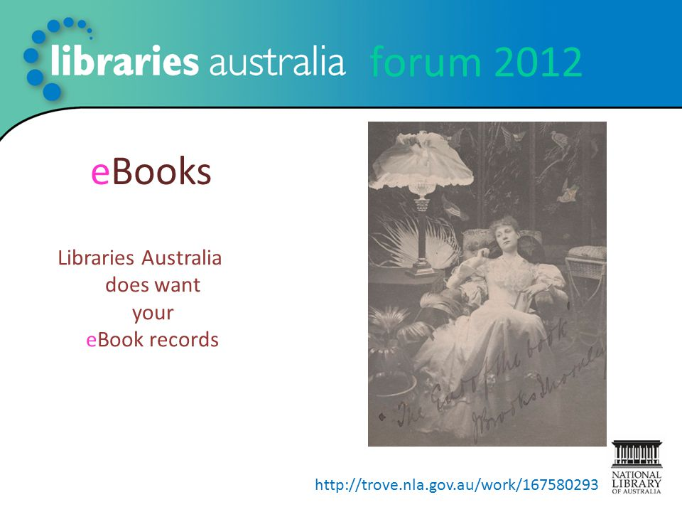forum 2012 eBooks Libraries Australia does want your eBook records http://trove.nla.gov.au/work/167580293