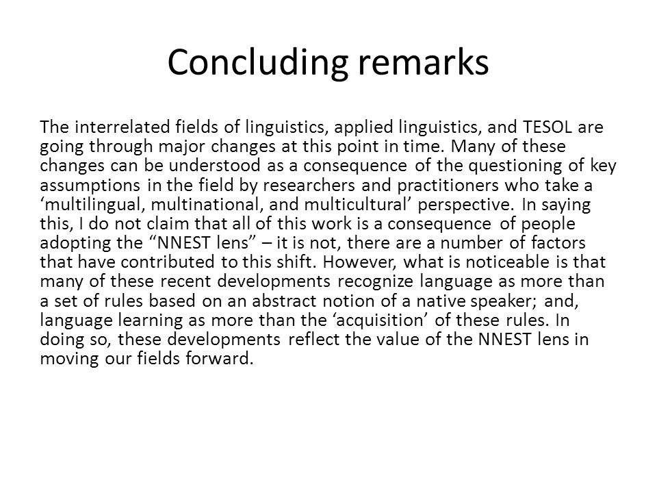 Concluding remarks The interrelated fields of linguistics, applied linguistics, and TESOL are going through major changes at this point in time.