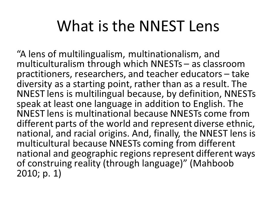 What is the NNEST Lens A lens of multilingualism, multinationalism, and multiculturalism through which NNESTs – as classroom practitioners, researchers, and teacher educators – take diversity as a starting point, rather than as a result.