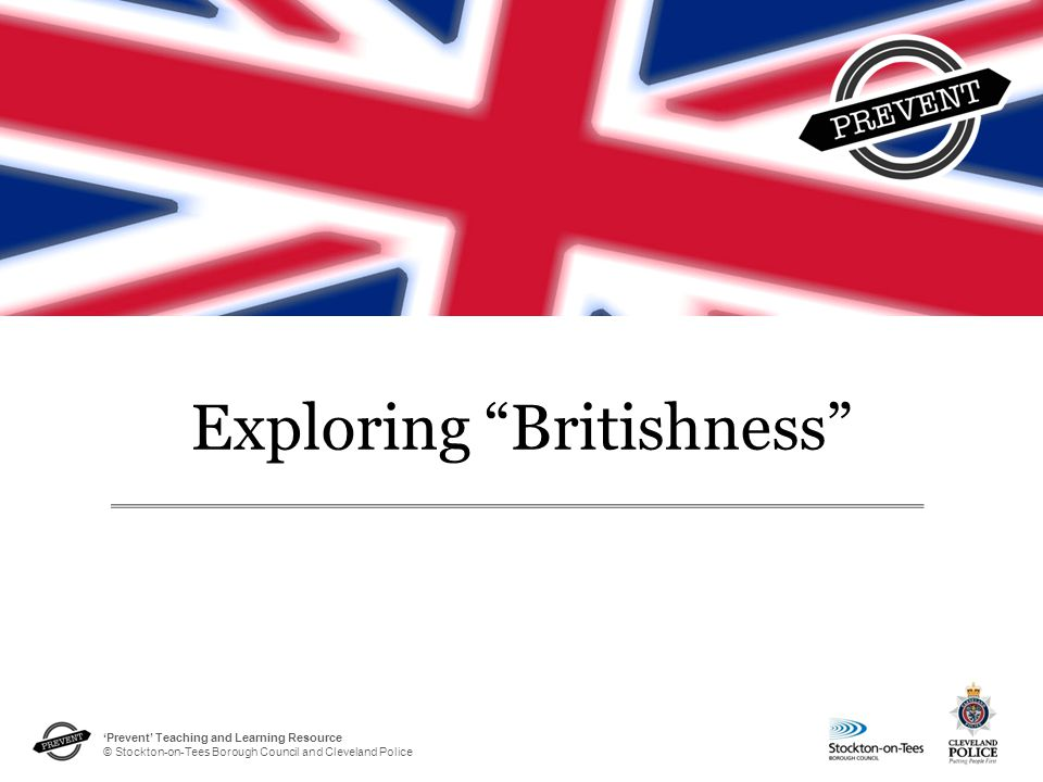 """'Prevent' Teaching and Learning Resource © Stockton-on-Tees Borough Council and Cleveland Police Exploring """"Britishness"""""""
