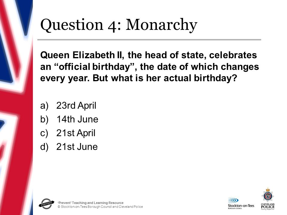 'Prevent' Teaching and Learning Resource © Stockton-on-Tees Borough Council and Cleveland Police Question 4: Monarchy Queen Elizabeth II, the head of