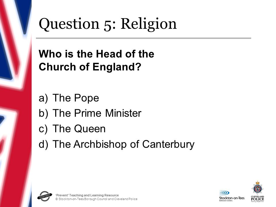 'Prevent' Teaching and Learning Resource © Stockton-on-Tees Borough Council and Cleveland Police Question 5: Religion Who is the Head of the Church of