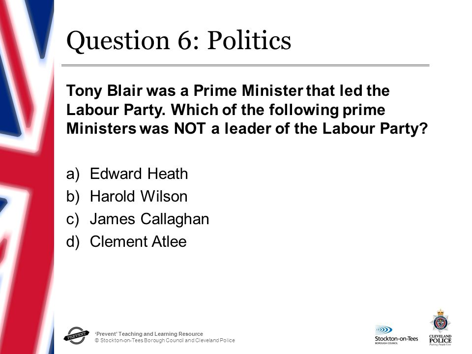 'Prevent' Teaching and Learning Resource © Stockton-on-Tees Borough Council and Cleveland Police Question 6: Politics Tony Blair was a Prime Minister that led the Labour Party.