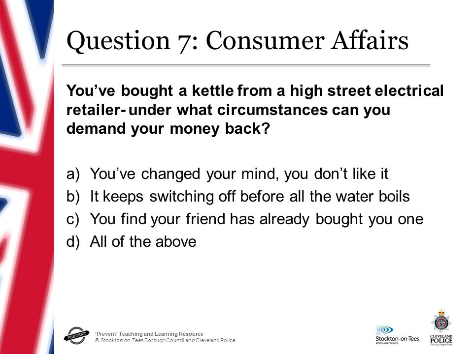 'Prevent' Teaching and Learning Resource © Stockton-on-Tees Borough Council and Cleveland Police Question 7: Consumer Affairs You've bought a kettle from a high street electrical retailer- under what circumstances can you demand your money back.