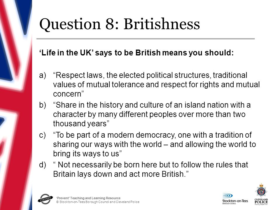 'Prevent' Teaching and Learning Resource © Stockton-on-Tees Borough Council and Cleveland Police Question 8: Britishness 'Life in the UK' says to be British means you should: a) Respect laws, the elected political structures, traditional values of mutual tolerance and respect for rights and mutual concern b) Share in the history and culture of an island nation with a character by many different peoples over more than two thousand years c) To be part of a modern democracy, one with a tradition of sharing our ways with the world – and allowing the world to bring its ways to us d) Not necessarily be born here but to follow the rules that Britain lays down and act more British.