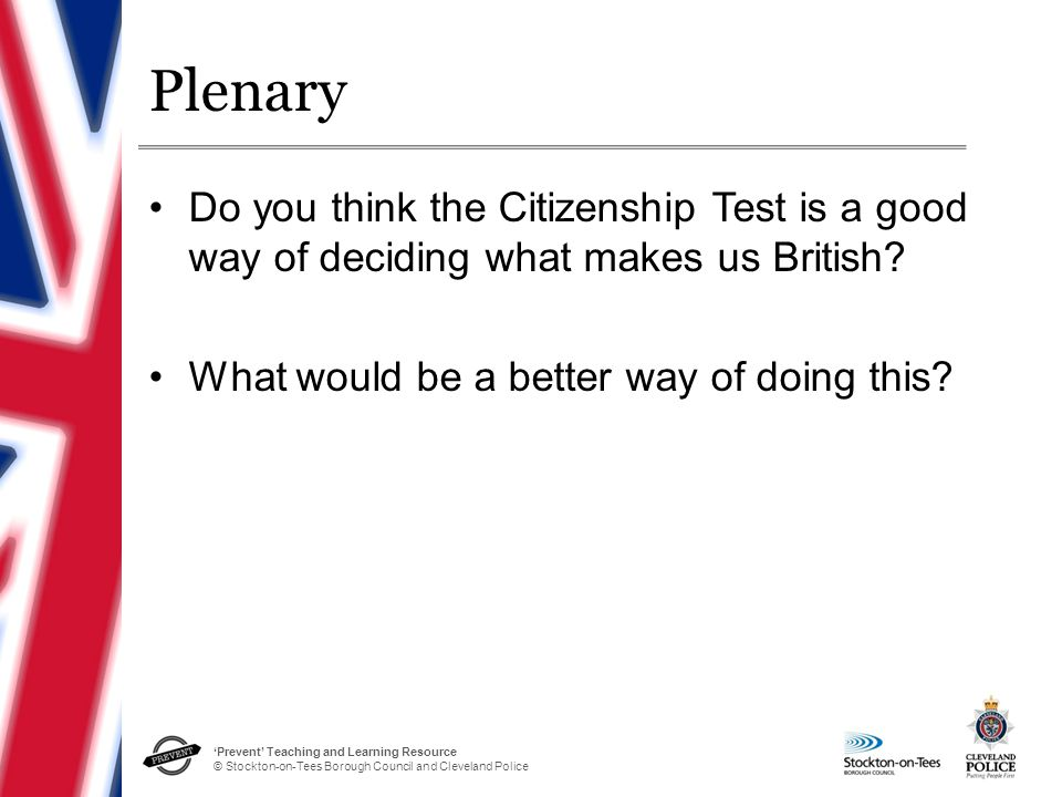 'Prevent' Teaching and Learning Resource © Stockton-on-Tees Borough Council and Cleveland Police Plenary Do you think the Citizenship Test is a good w