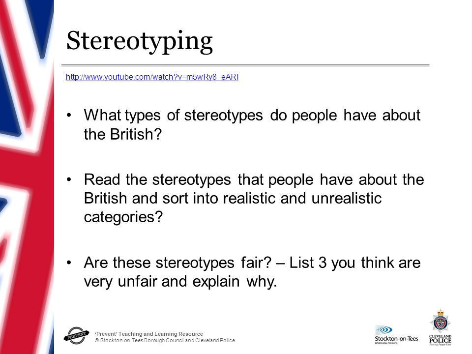 'Prevent' Teaching and Learning Resource © Stockton-on-Tees Borough Council and Cleveland Police Stereotyping What types of stereotypes do people have about the British.