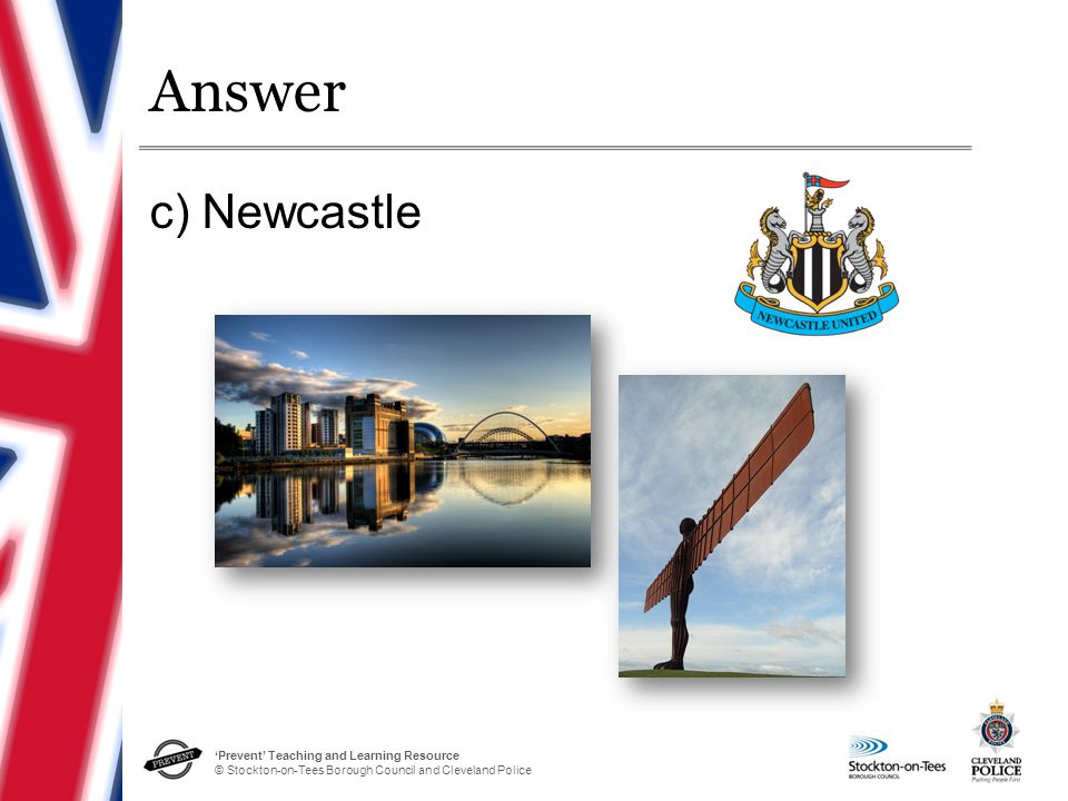 'Prevent' Teaching and Learning Resource © Stockton-on-Tees Borough Council and Cleveland Police Answer c) Newcastle