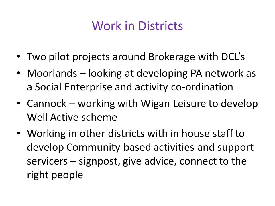 Work in Districts Two pilot projects around Brokerage with DCL's Moorlands – looking at developing PA network as a Social Enterprise and activity co-ordination Cannock – working with Wigan Leisure to develop Well Active scheme Working in other districts with in house staff to develop Community based activities and support servicers – signpost, give advice, connect to the right people