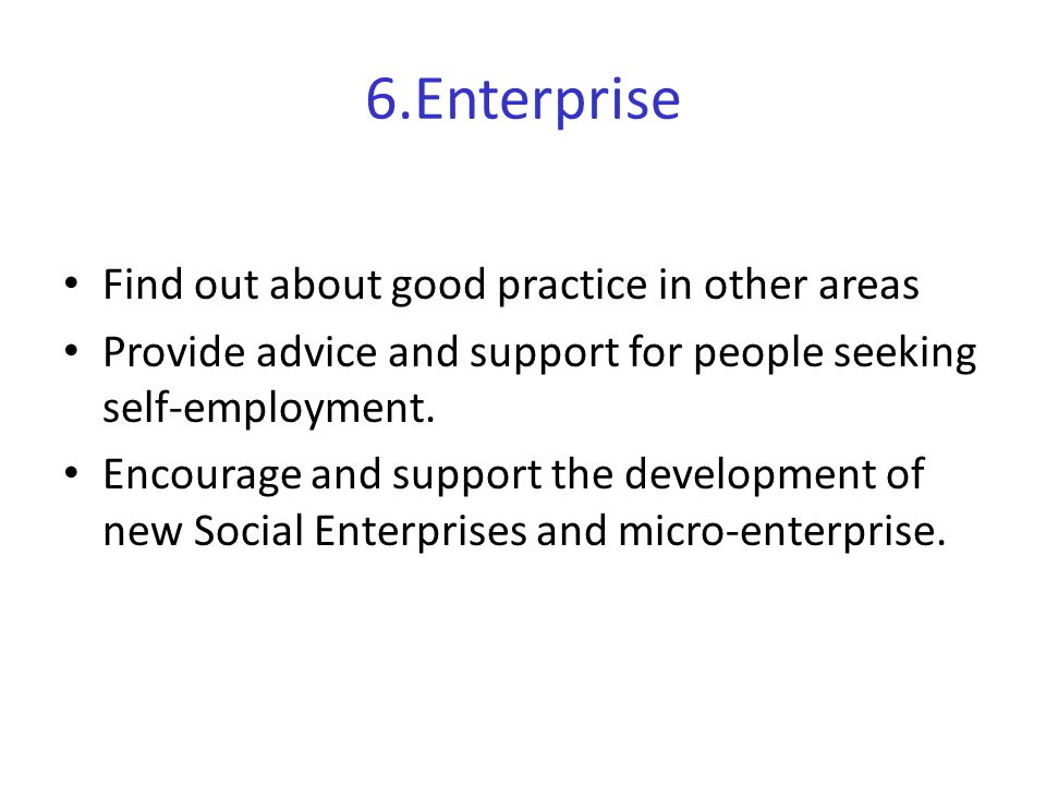 6.Enterprise Find out about good practice in other areas Provide advice and support for people seeking self-employment.