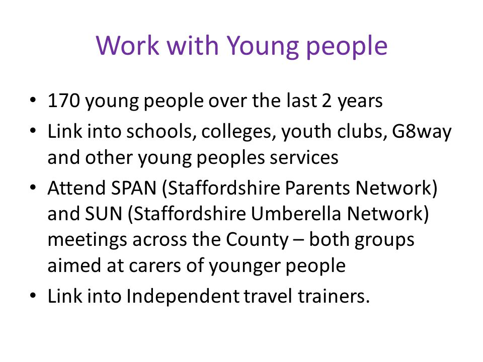 Work with Young people 170 young people over the last 2 years Link into schools, colleges, youth clubs, G8way and other young peoples services Attend SPAN (Staffordshire Parents Network) and SUN (Staffordshire Umberella Network) meetings across the County – both groups aimed at carers of younger people Link into Independent travel trainers.