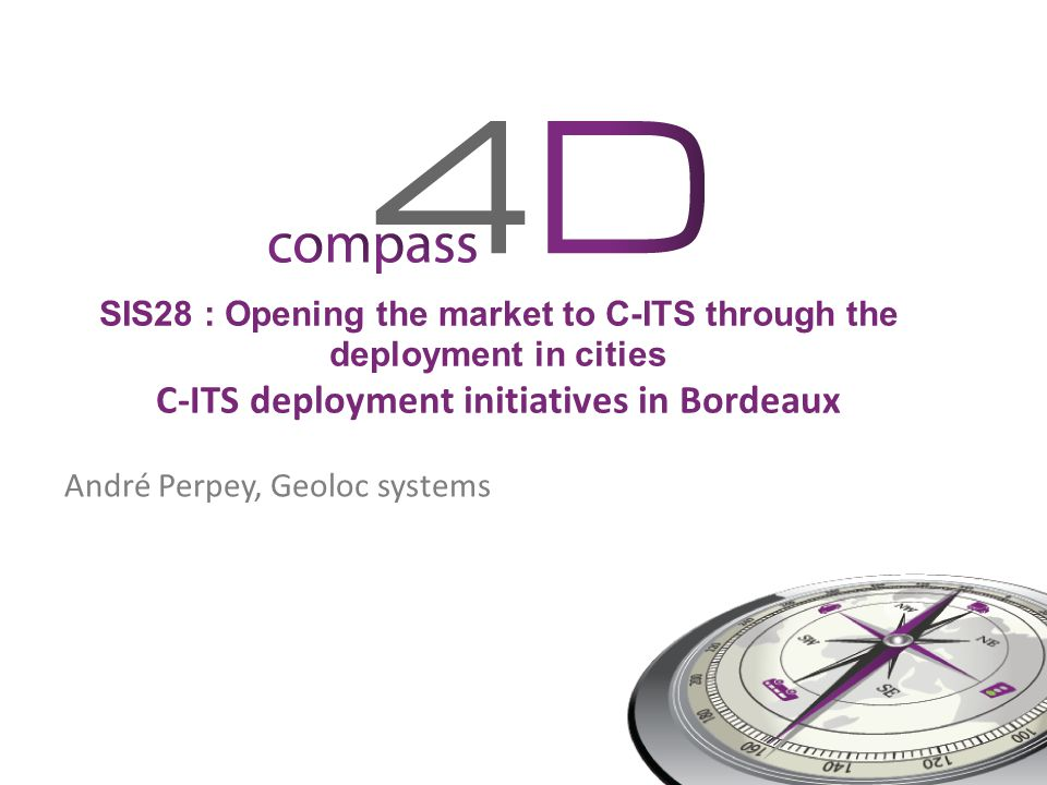 SIS28 : Opening the market to C-ITS through the deployment in cities C-ITS deployment initiatives in Bordeaux André Perpey, Geoloc systems