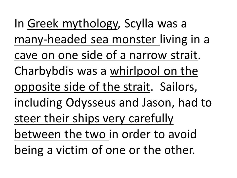 In Greek mythology, Scylla was a many-headed sea monster living in a cave on one side of a narrow strait.