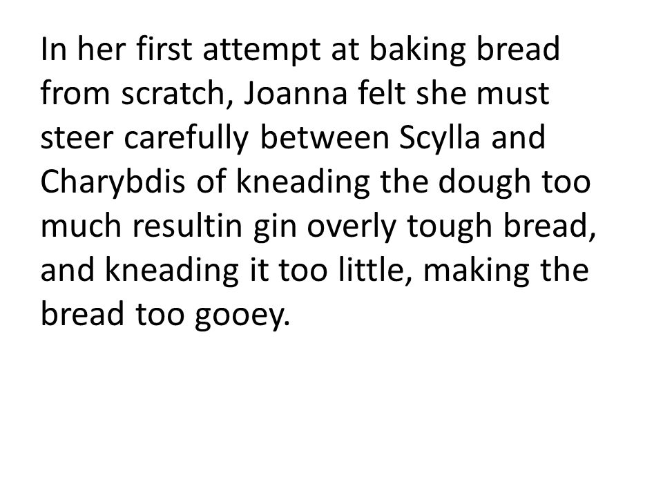 In her first attempt at baking bread from scratch, Joanna felt she must steer carefully between Scylla and Charybdis of kneading the dough too much resultin gin overly tough bread, and kneading it too little, making the bread too gooey.