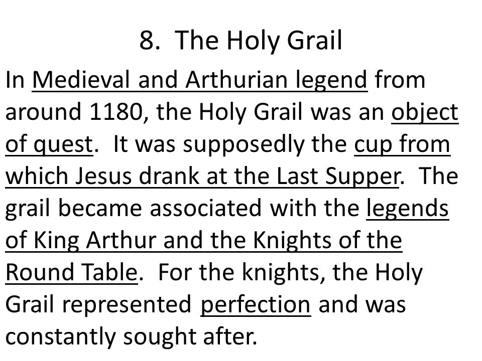 8. The Holy Grail In Medieval and Arthurian legend from around 1180, the Holy Grail was an object of quest. It was supposedly the cup from which Jesus