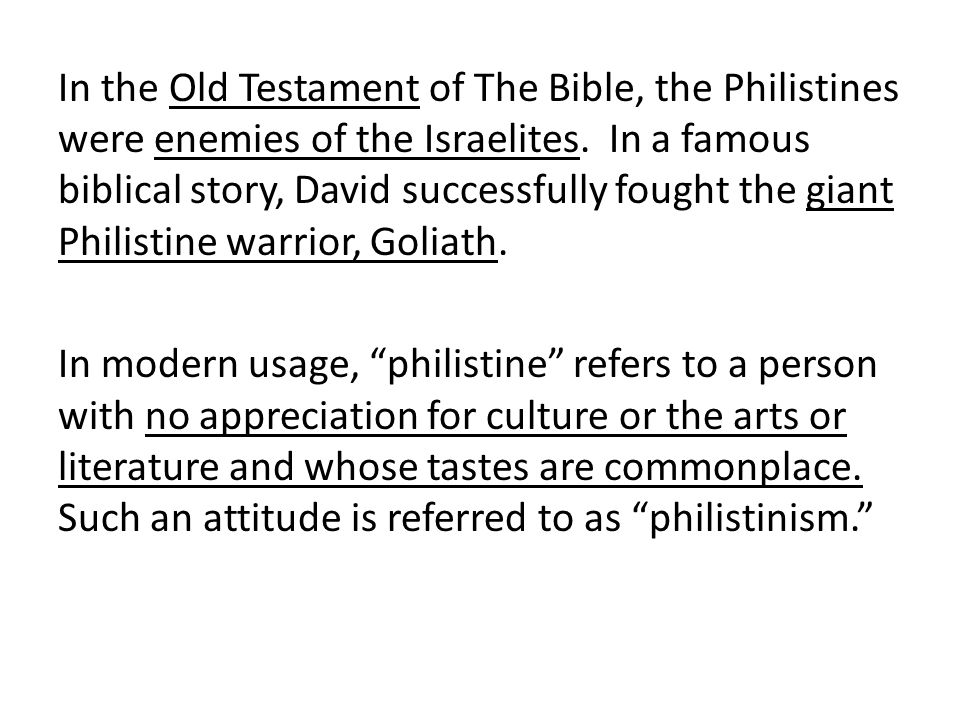 In the Old Testament of The Bible, the Philistines were enemies of the Israelites.