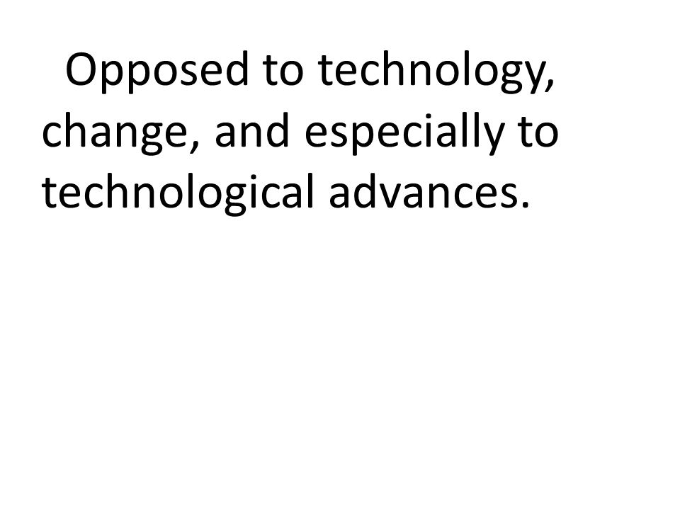 Opposed to technology, change, and especially to technological advances.