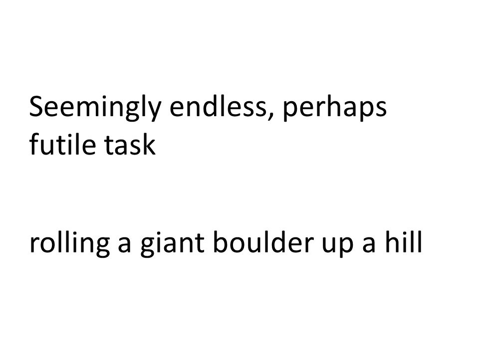 Seemingly endless, perhaps futile task rolling a giant boulder up a hill