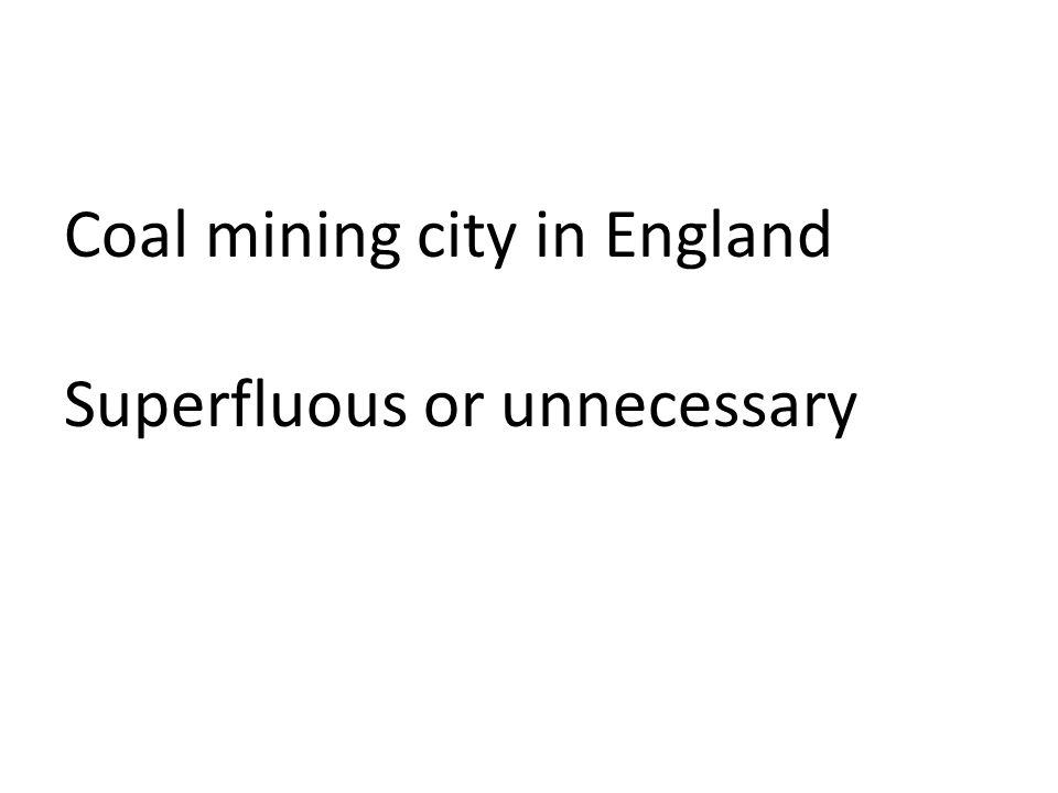 Coal mining city in England Superfluous or unnecessary