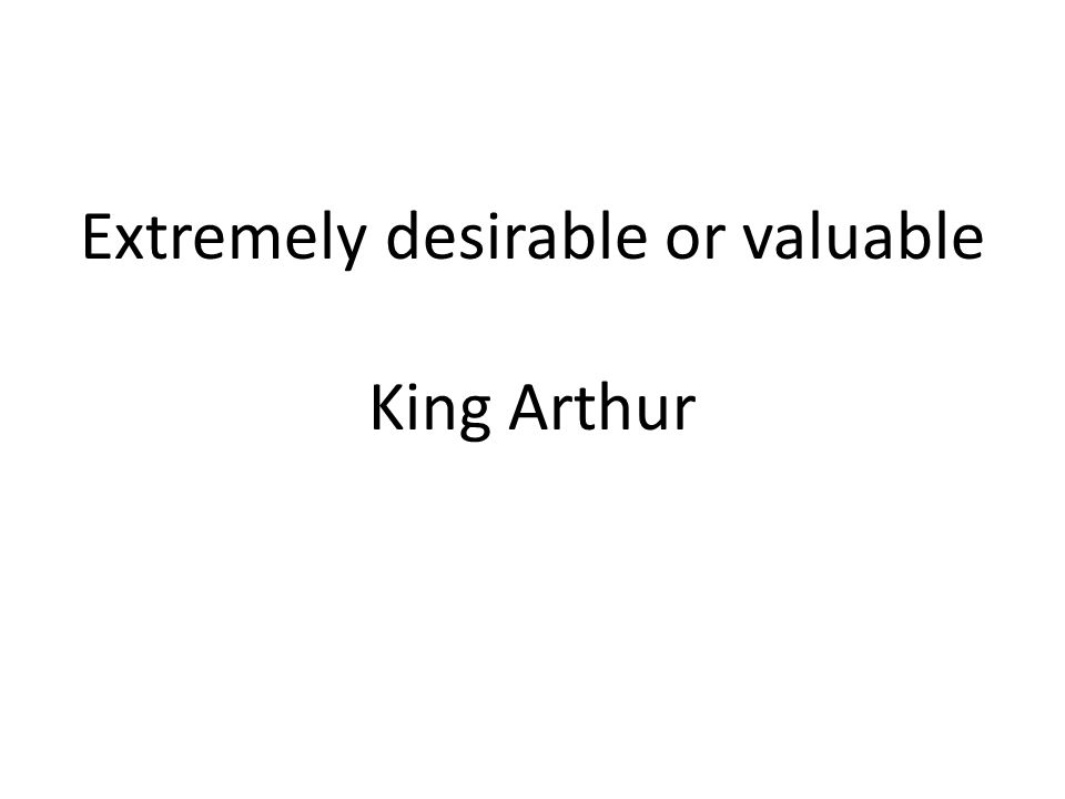 Extremely desirable or valuable King Arthur