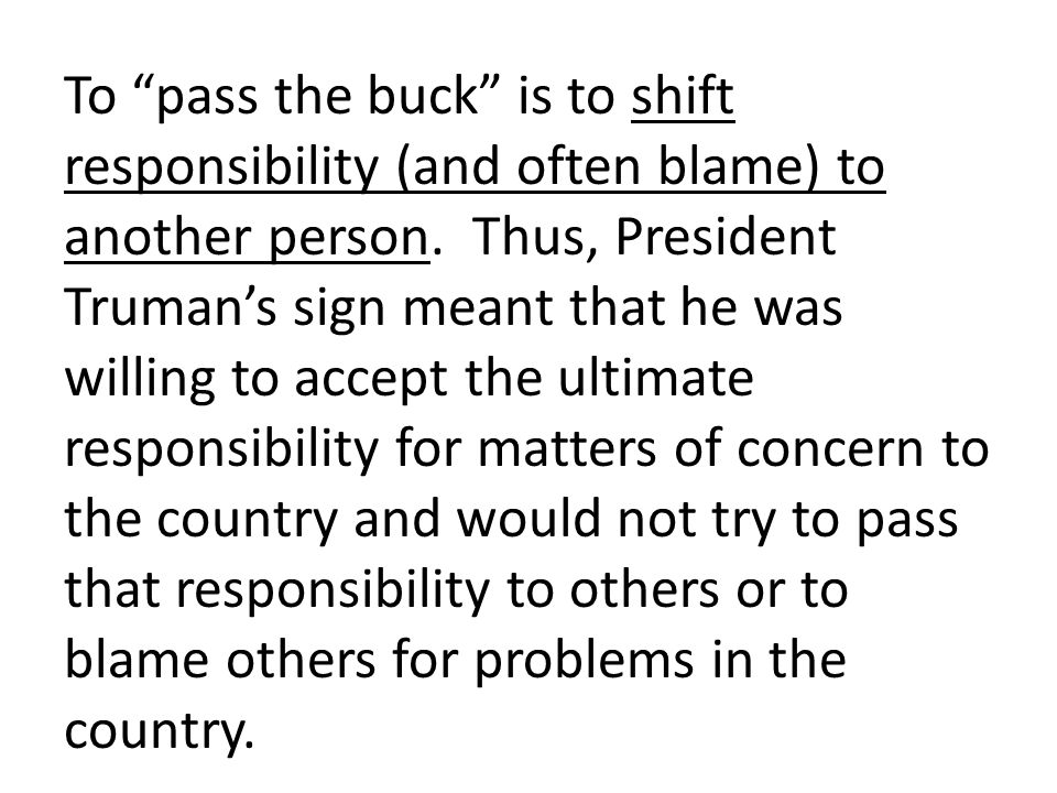 To pass the buck is to shift responsibility (and often blame) to another person.