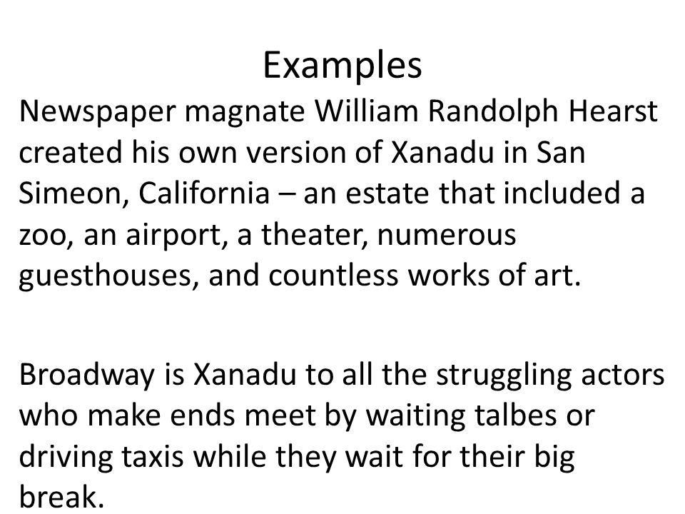 Examples Newspaper magnate William Randolph Hearst created his own version of Xanadu in San Simeon, California – an estate that included a zoo, an airport, a theater, numerous guesthouses, and countless works of art.