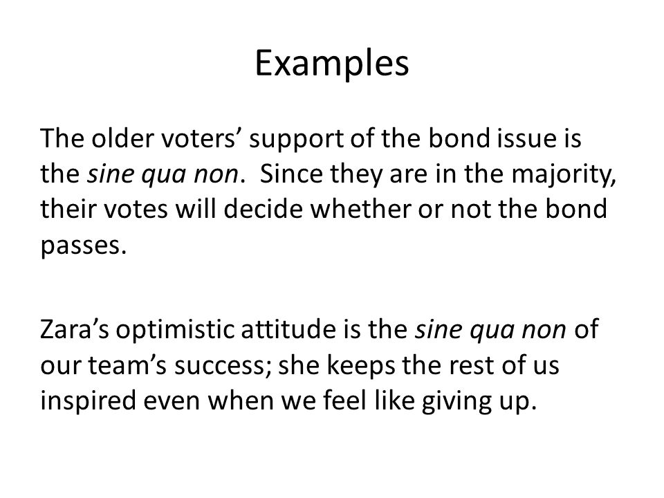 Examples The older voters' support of the bond issue is the sine qua non.