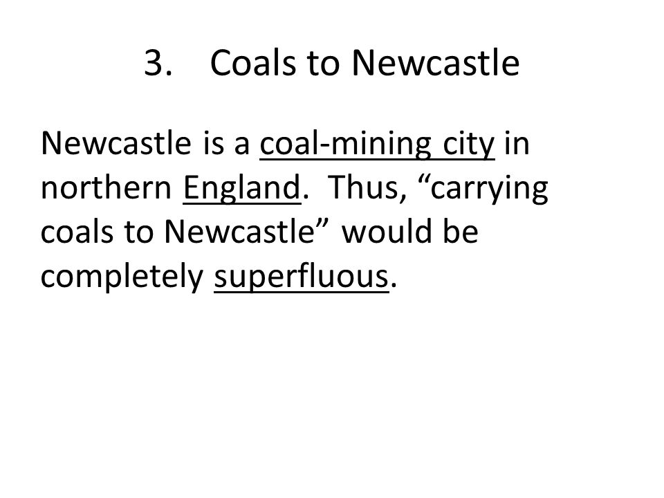 3.Coals to Newcastle Newcastle is a coal-mining city in northern England.