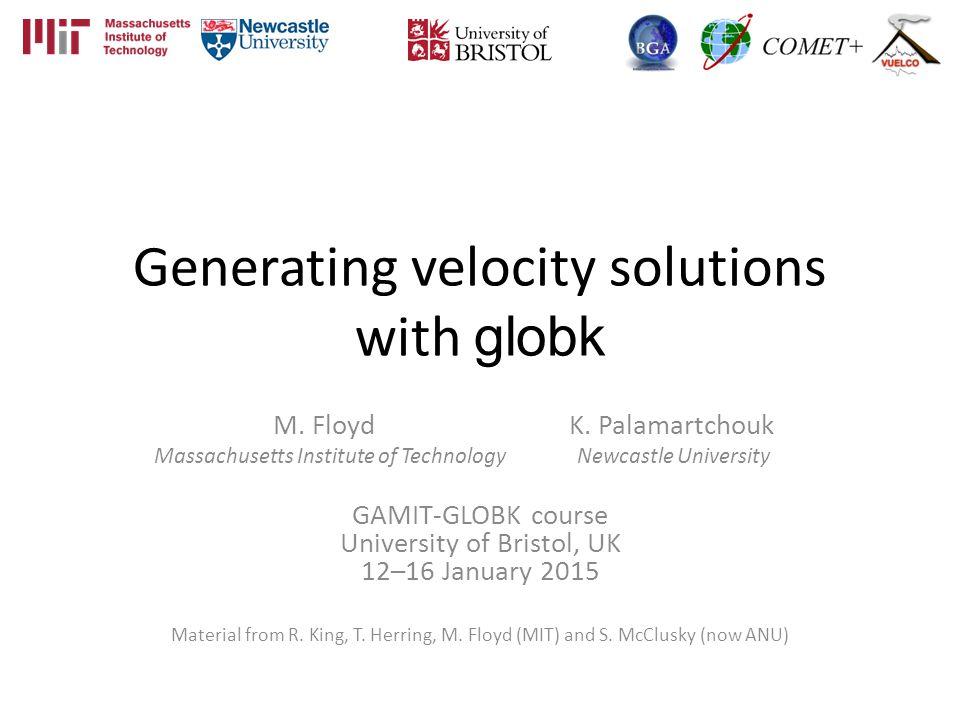 Generating velocity solutions with globk M. Floyd K. Palamartchouk Massachusetts Institute of Technology Newcastle University GAMIT-GLOBK course Unive