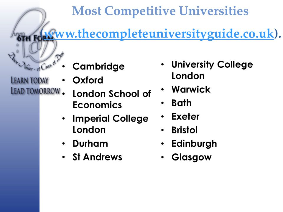 Most Competitive Universities (www.thecompleteuniversityguide.co.uk).www.thecompleteuniversityguide.co.uk Cambridge Oxford London School of Economics Imperial College London Durham St Andrews University College London Warwick Bath Exeter Bristol Edinburgh Glasgow