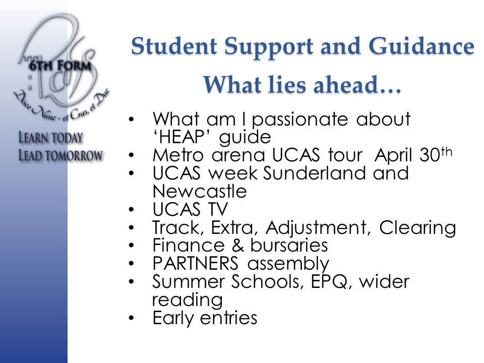 Student Support and Guidance What lies ahead… What am I passionate about 'HEAP' guide Metro arena UCAS tour April 30 th UCAS week Sunderland and Newcastle UCAS TV Track, Extra, Adjustment, Clearing Finance & bursaries PARTNERS assembly Summer Schools, EPQ, wider reading Early entries