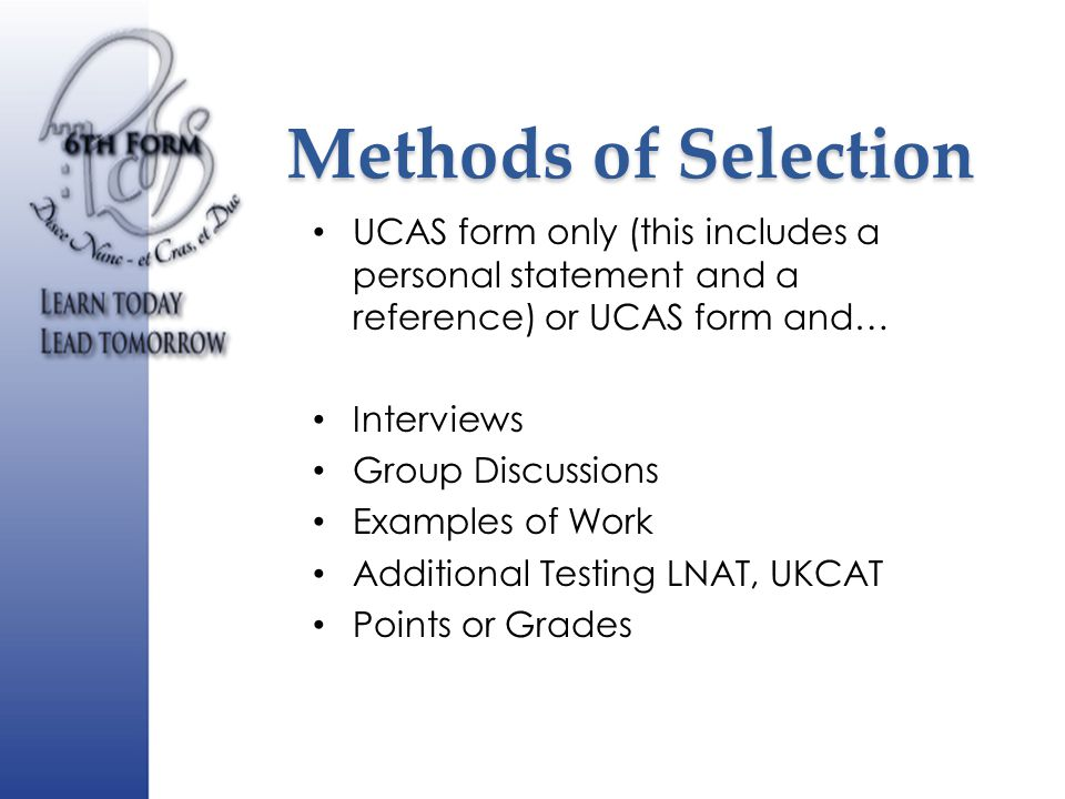 Methods of Selection UCAS form only (this includes a personal statement and a reference) or UCAS form and… Interviews Group Discussions Examples of Work Additional Testing LNAT, UKCAT Points or Grades