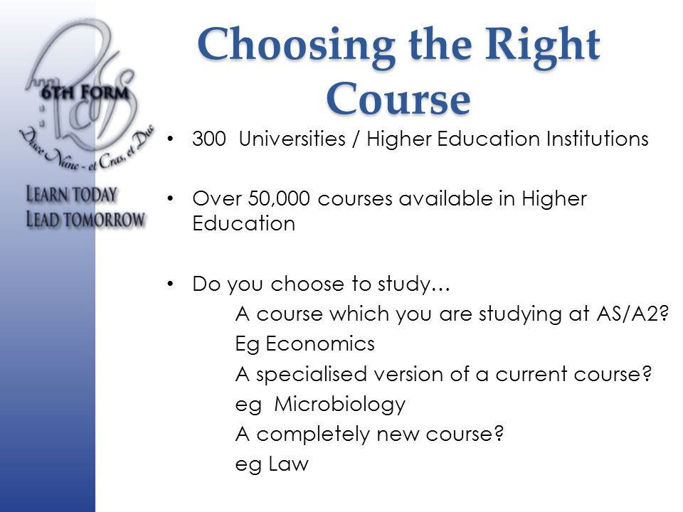 Choosing the Right Course 300 Universities / Higher Education Institutions Over 50,000 courses available in Higher Education Do you choose to study… A course which you are studying at AS/A2.