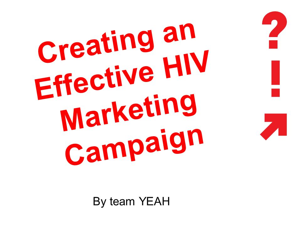 Creating an Effective HIV Marketing Campaign By team YEAH